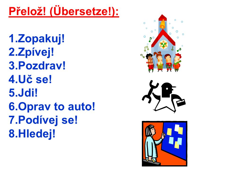 Přelož.(Übersetze!): 1.Zopakuj. 2.Zpívej. 3.Pozdrav.