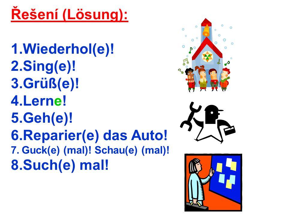 Řešení (Lösung): 1.Wiederhol(e)! 2.Sing(e)! 3.Grüß(e)! 4.Lerne! 5.Geh(e)! 6.Reparier(e) das Auto! 7.Guck(e) (mal)! Schau(e) (mal)! 8.Such(e) mal!
