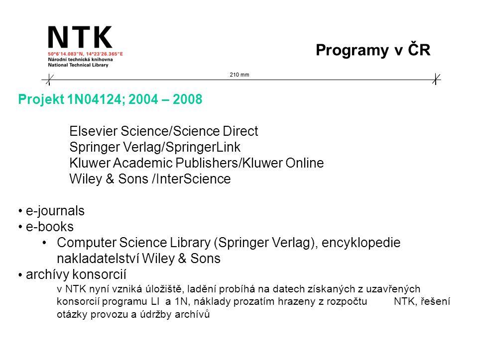 210 mm Projekt 1N04124; 2004 – 2008 Elsevier Science/Science Direct Springer Verlag/SpringerLink Kluwer Academic Publishers/Kluwer Online Wiley & Sons /InterScience e-journals e-books Computer Science Library (Springer Verlag), encyklopedie nakladatelství Wiley & Sons archívy konsorcií v NTK nyní vzniká úložiště, ladění probíhá na datech získaných z uzavřených konsorcií programu LI a 1N, náklady prozatím hrazeny z rozpočtu NTK, řešení otázky provozu a údržby archívů Programy v ČR