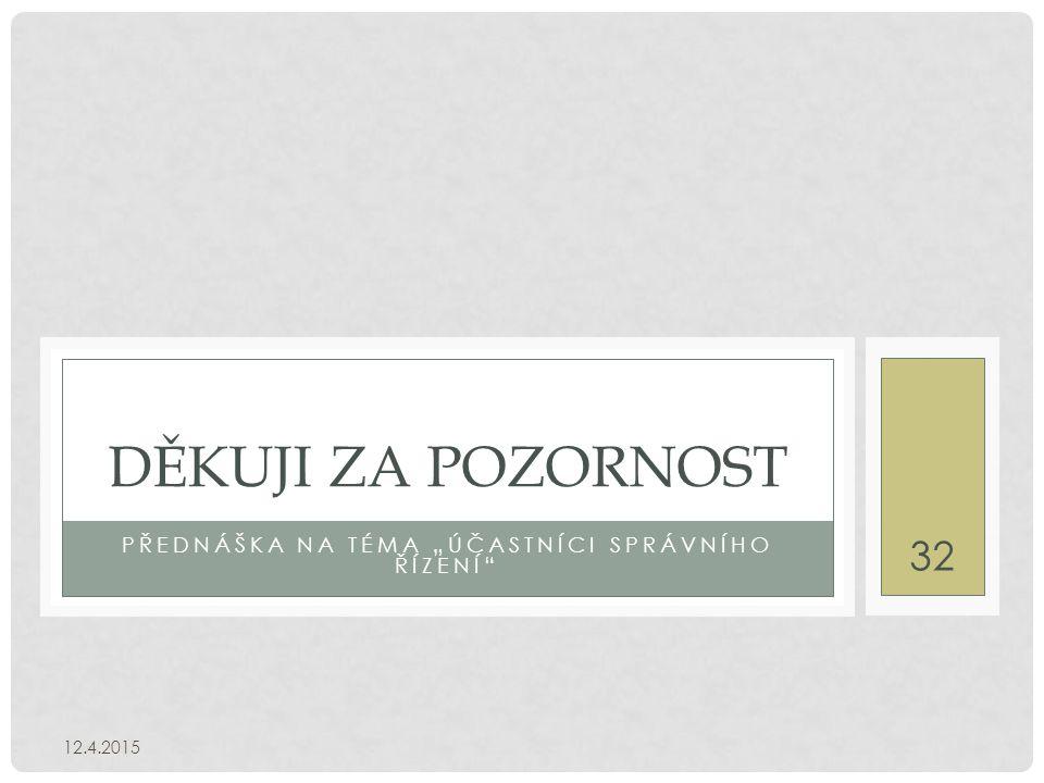 """PŘEDNÁŠKA NA TÉMA """"ÚČASTNÍCI SPRÁVNÍHO ŘÍZENÍ DĚKUJI ZA POZORNOST 12.4.2015 32"""