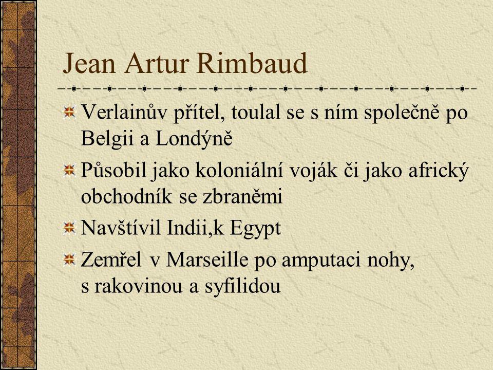 Jean Artur Rimbaud Verlainův přítel, toulal se s ním společně po Belgii a Londýně Působil jako koloniální voják či jako africký obchodník se zbraněmi Navštívil Indii,k Egypt Zemřel v Marseille po amputaci nohy, s rakovinou a syfilidou