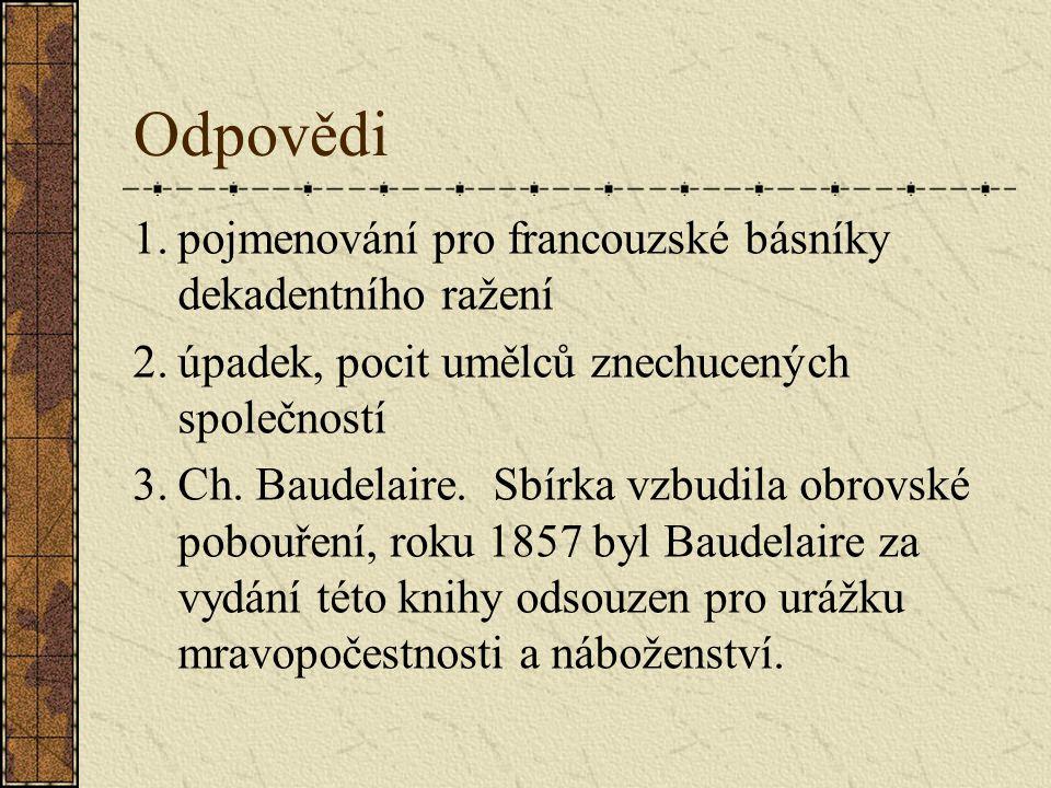 Odpovědi 1.pojmenování pro francouzské básníky dekadentního ražení 2.úpadek, pocit umělců znechucených společností 3.Ch.