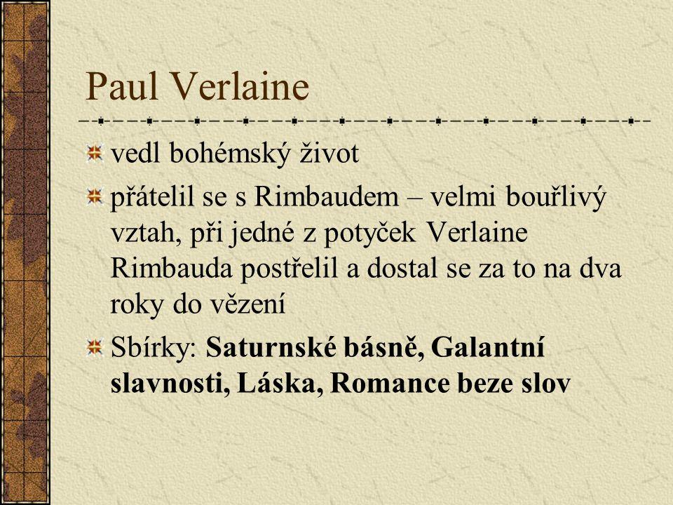 Paul Verlaine vedl bohémský život přátelil se s Rimbaudem – velmi bouřlivý vztah, při jedné z potyček Verlaine Rimbauda postřelil a dostal se za to na dva roky do vězení Sbírky: Saturnské básně, Galantní slavnosti, Láska, Romance beze slov