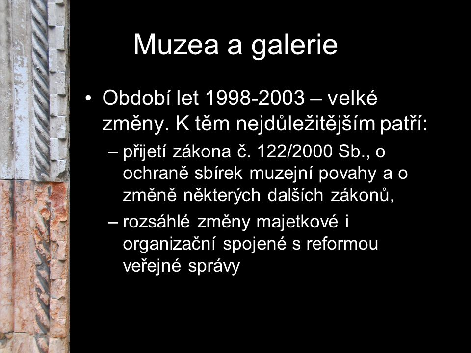 Muzea a galerie Období let 1998-2003 – velké změny. K těm nejdůležitějším patří: –přijetí zákona č. 122/2000 Sb., o ochraně sbírek muzejní povahy a o