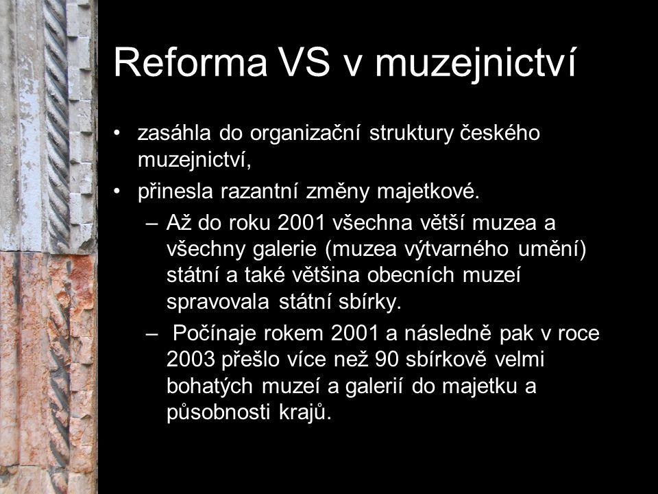 Reforma VS v muzejnictví zasáhla do organizační struktury českého muzejnictví, přinesla razantní změny majetkové. –Až do roku 2001 všechna větší muzea