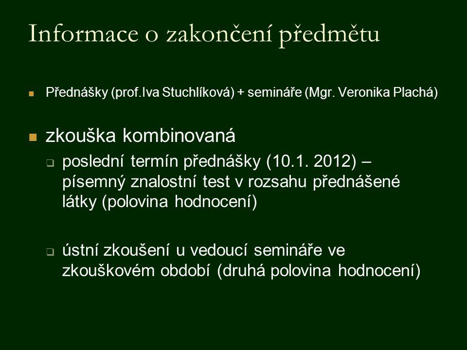 Informace o zakončení předmětu Přednášky (prof.Iva Stuchlíková) + semináře (Mgr. Veronika Plachá) zkouška kombinovaná  poslední termín přednášky (10.
