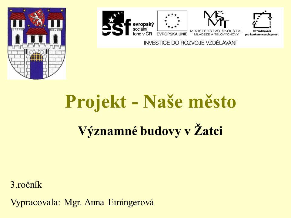 Projekt - Naše město Významné budovy v Žatci 3.ročník Vypracovala: Mgr. Anna Emingerová