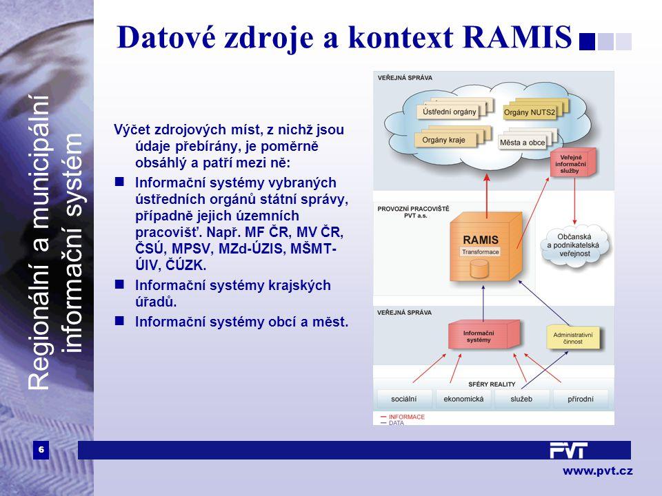 6 www.pvt.cz Regionální a municipální informační systém Datové zdroje a kontext RAMIS Výčet zdrojových míst, z nichž jsou údaje přebírány, je poměrně obsáhlý a patří mezi ně: Informační systémy vybraných ústředních orgánů státní správy, případně jejich územních pracovišť.