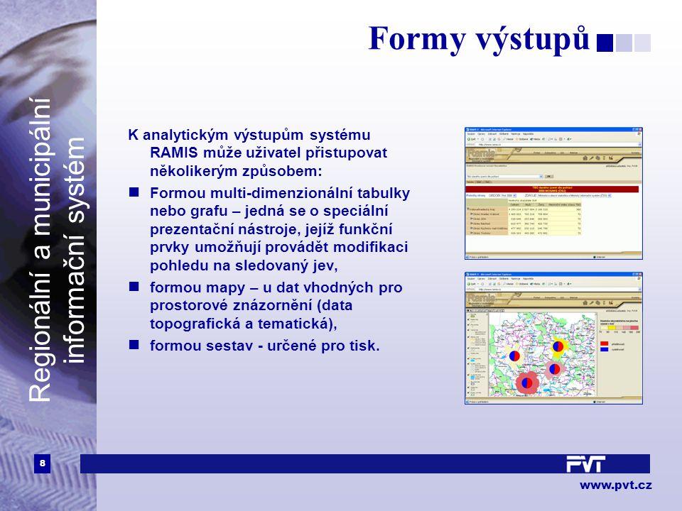 8 www.pvt.cz Regionální a municipální informační systém Formy výstupů K analytickým výstupům systému RAMIS může uživatel přistupovat několikerým způsobem: Formou multi-dimenzionální tabulky nebo grafu – jedná se o speciální prezentační nástroje, jejíž funkční prvky umožňují provádět modifikaci pohledu na sledovaný jev, formou mapy – u dat vhodných pro prostorové znázornění (data topografická a tematická), formou sestav - určené pro tisk.