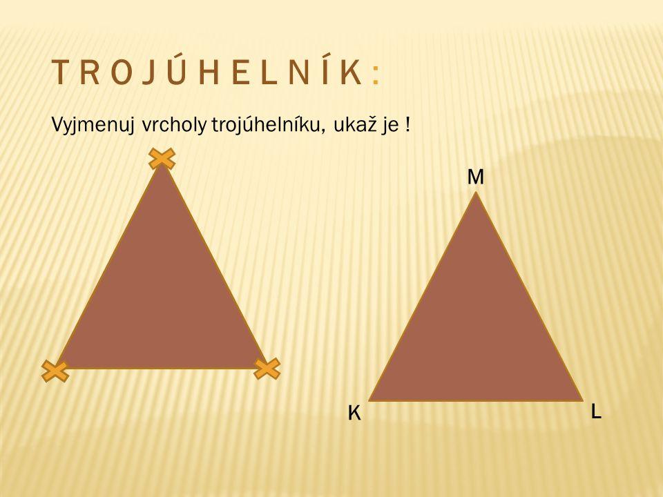 T R O J Ú H E L N Í K : Vyjmenuj vrcholy trojúhelníku, ukaž je ! L M K