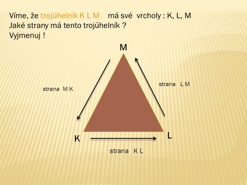 Víme, že trojúhelník K L M má své vrcholy : K, L, M Jaké strany má tento trojúhelník ? Vyjmenuj ! K L M strana K L strana L M strana M K