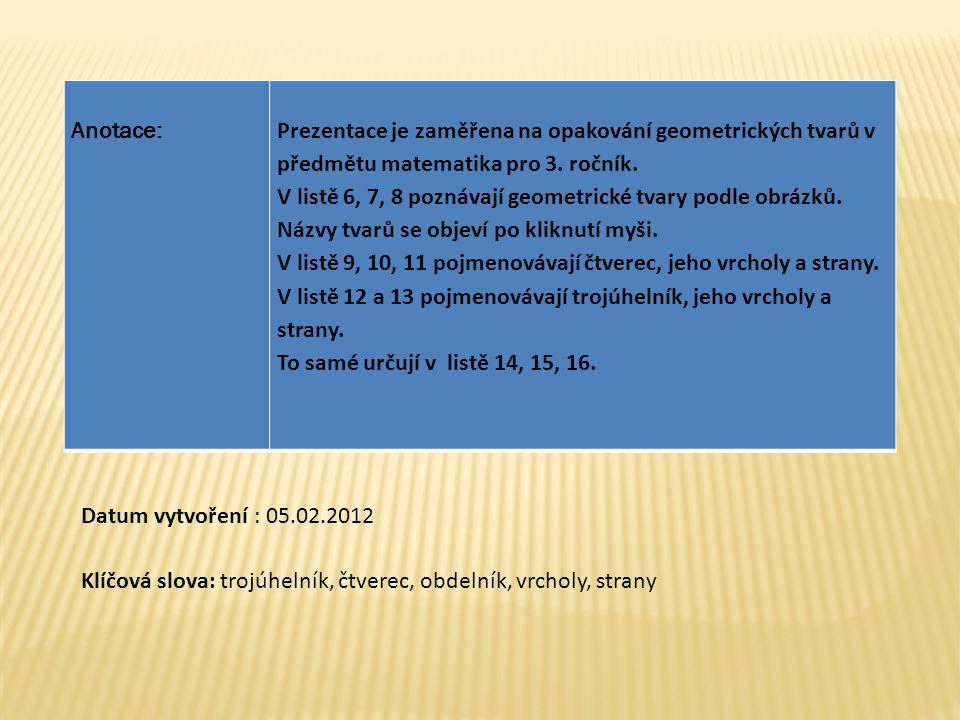Anotace:Prezentace je zaměřena na opakování geometrických tvarů v předmětu matematika pro 3. ročník. V listě 6, 7, 8 poznávají geometrické tvary podle