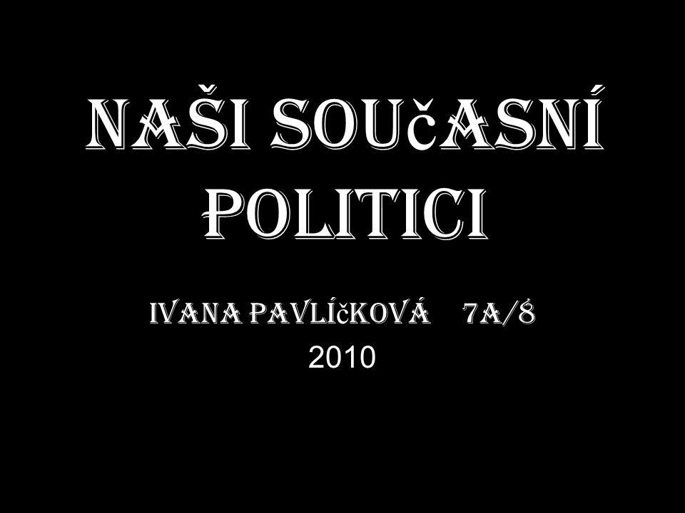 Naši sou č asní politici Ivana Pavlí č ková 7A/8 2010