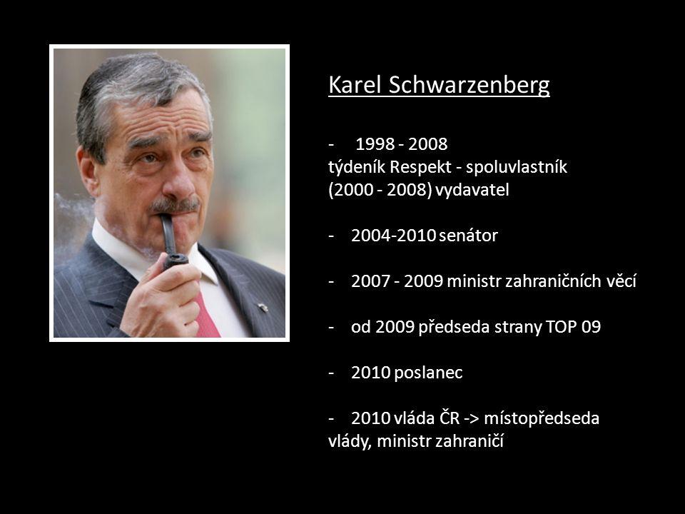 Karel Schwarzenberg - 1998 - 2008 týdeník Respekt - spoluvlastník (2000 - 2008) vydavatel - 2004-2010 senátor - 2007 - 2009 ministr zahraničních věcí - od 2009 předseda strany TOP 09 - 2010 poslanec - 2010 vláda ČR -> místopředseda vlády, ministr zahraničí