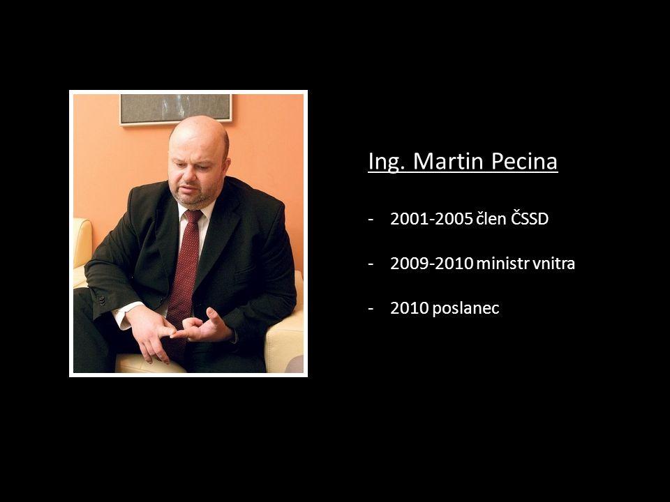 Ing. Martin Pecina - 2001-2005 člen ČSSD - 2009-2010 ministr vnitra - 2010 poslanec