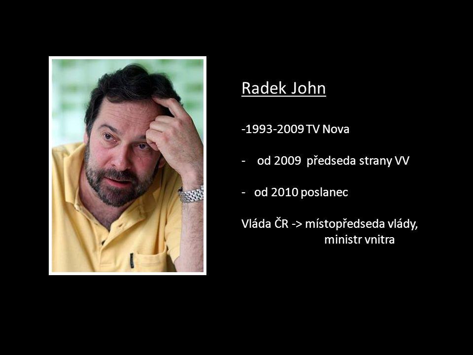 Radek John -1993-2009 TV Nova - od 2009 předseda strany VV - od 2010 poslanec Vláda ČR -> místopředseda vlády, ministr vnitra