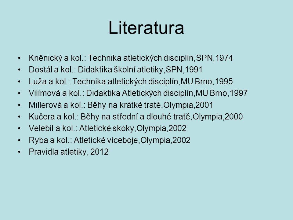 Literatura Kněnický a kol.: Technika atletických disciplín,SPN,1974 Dostál a kol.: Didaktika školní atletiky,SPN,1991 Luža a kol.: Technika atletických disciplín,MU Brno,1995 Vilímová a kol.: Didaktika Atletických disciplín,MU Brno,1997 Millerová a kol.: Běhy na krátké tratě,Olympia,2001 Kučera a kol.: Běhy na střední a dlouhé tratě,Olympia,2000 Velebil a kol.: Atletické skoky,Olympia,2002 Ryba a kol.: Atletické víceboje,Olympia,2002 Pravidla atletiky, 2012