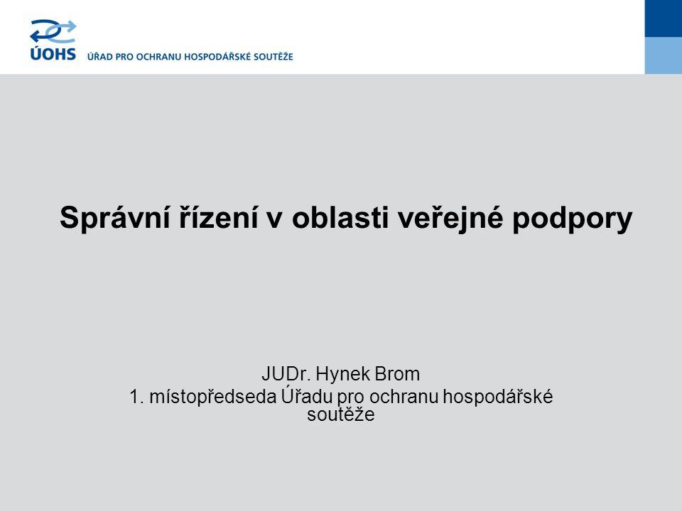 Správní řízení v oblasti veřejné podpory JUDr. Hynek Brom 1. místopředseda Úřadu pro ochranu hospodářské soutěže
