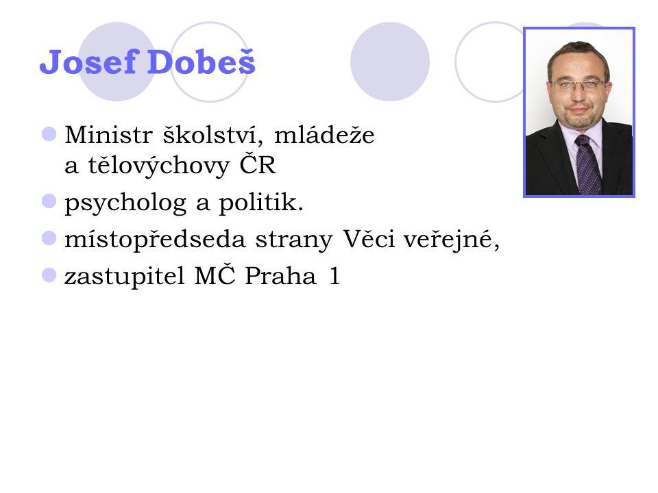 Josef Dobeš Ministr školství, mládeže a tělovýchovy ČR psycholog a politik. místopředseda strany Věci veřejné, zastupitel MČ Praha 1