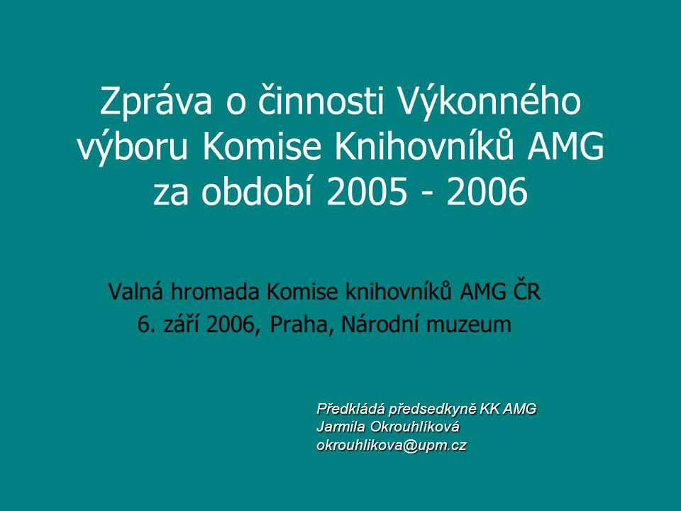 Zpráva o činnosti Výkonného výboru Komise Knihovníků AMG za období 2005 - 2006 Valná hromada Komise knihovníků AMG ČR 6.