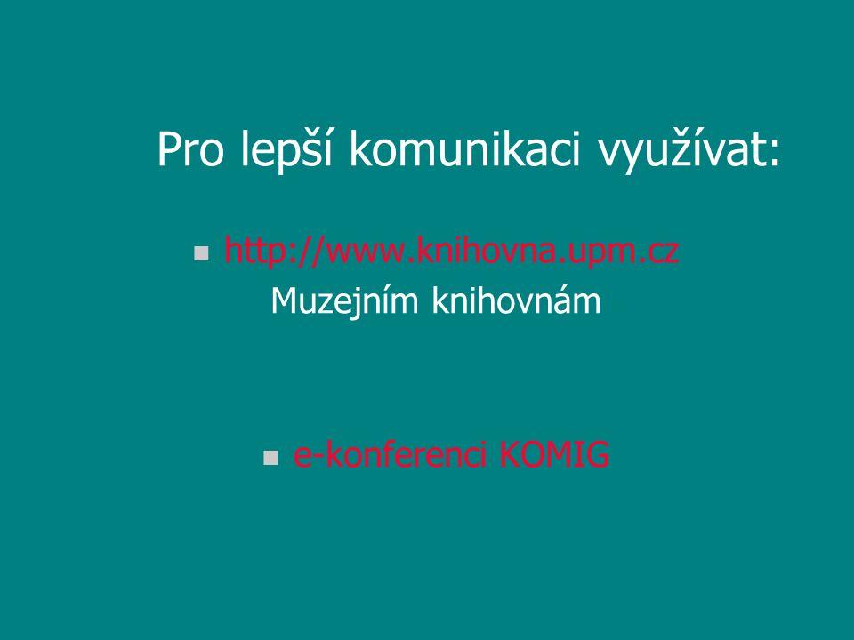 Pro lepší komunikaci využívat: n http://www.knihovna.upm.cz Muzejním knihovnám n e-konferenci KOMIG