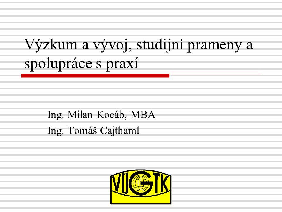 Výzkum a vývoj, studijní prameny a spolupráce s praxí Ing. Milan Kocáb, MBA Ing. Tomáš Cajthaml