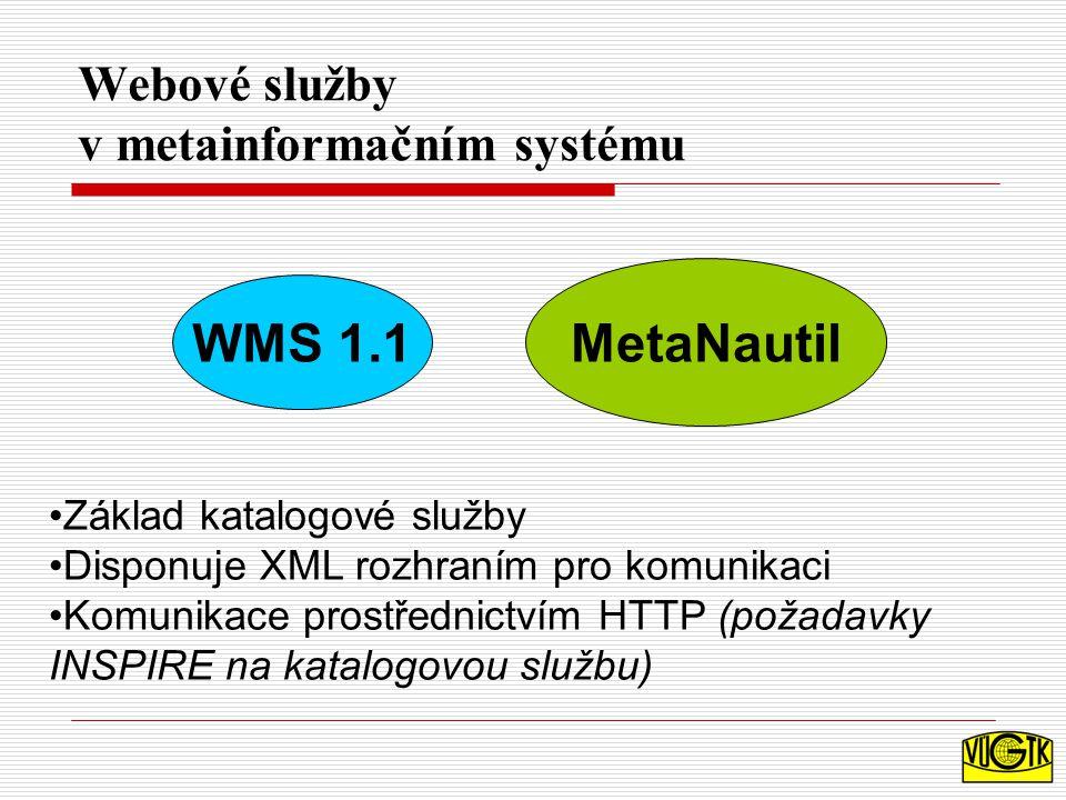 Webové služby v metainformačním systému WMS 1.1 MetaNautil Základ katalogové služby Disponuje XML rozhraním pro komunikaci Komunikace prostřednictvím HTTP (požadavky INSPIRE na katalogovou službu)