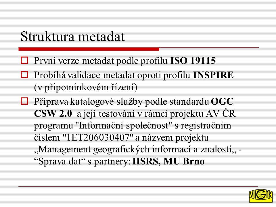 """Struktura metadat  První verze metadat podle profilu ISO 19115  Probíhá validace metadat oproti profilu INSPIRE (v připomínkovém řízení)  Příprava katalogové služby podle standardu OGC CSW 2.0 a její testování v rámci projektu AV ČR programu Informační společnost s registračním číslem 1ET206030407 a názvem projektu """"Management geografických informací a znalostí"""" - Sprava dat s partnery: HSRS, MU Brno"""