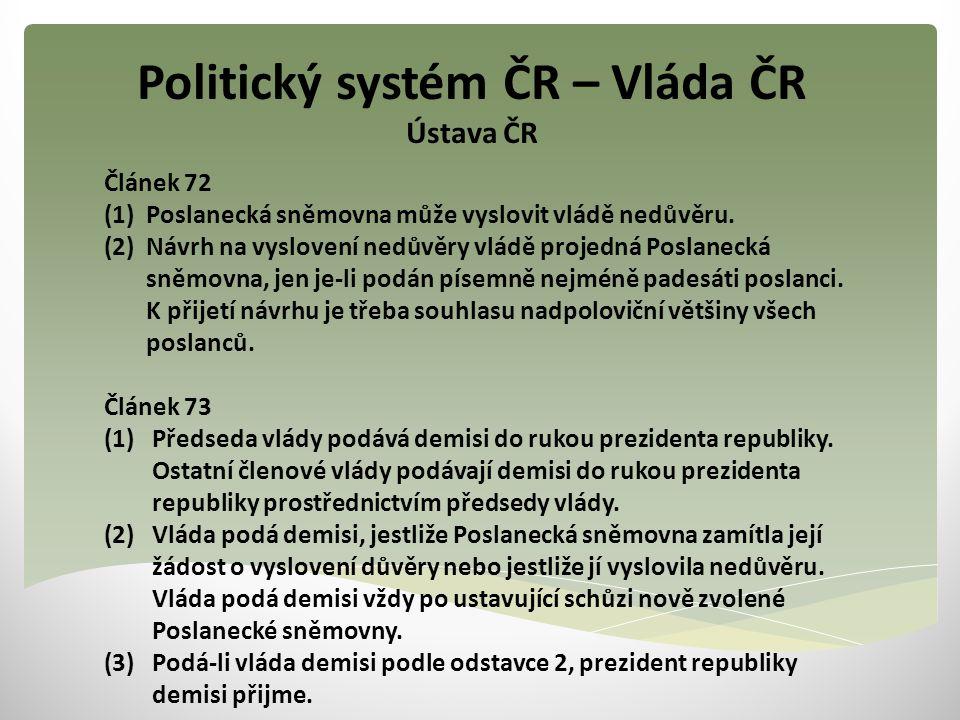 Politický systém ČR – Vláda ČR Ústava ČR Článek 72 (1) Poslanecká sněmovna může vyslovit vládě nedůvěru. (2) Návrh na vyslovení nedůvěry vládě projedn