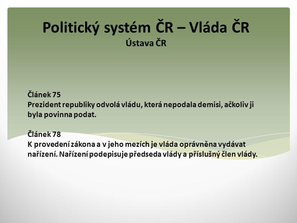 Politický systém ČR – Vláda ČR Ústava ČR Článek 75 Prezident republiky odvolá vládu, která nepodala demisi, ačkoliv ji byla povinna podat. Článek 78 K