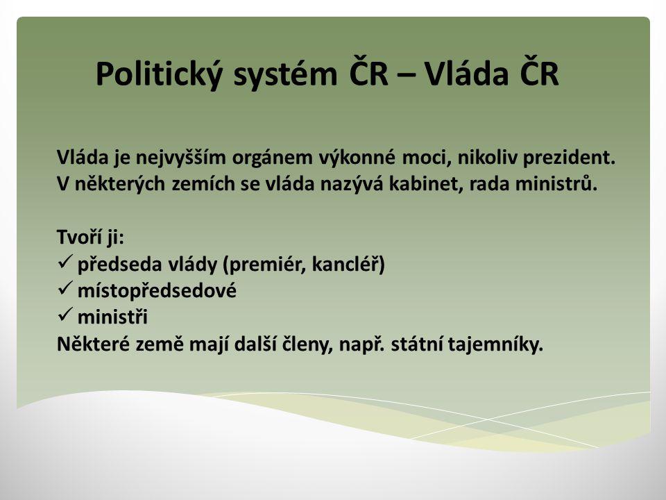Politický systém ČR – Vláda ČR Vláda je nejvyšším orgánem výkonné moci, nikoliv prezident. V některých zemích se vláda nazývá kabinet, rada ministrů.