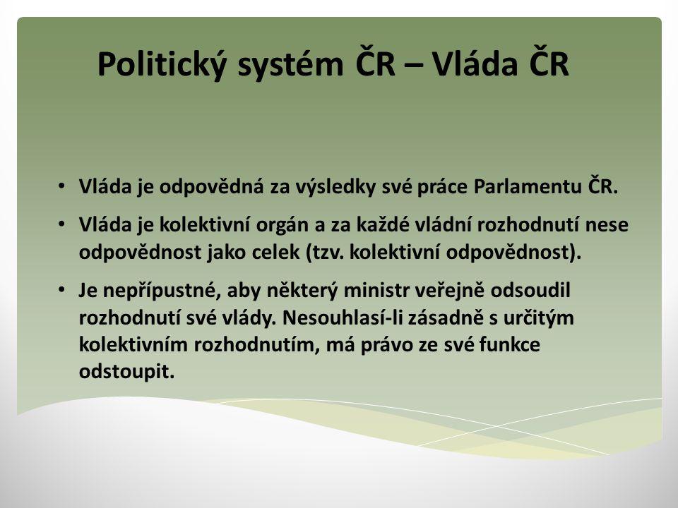 Politický systém ČR – Vláda ČR Vláda je odpovědná za výsledky své práce Parlamentu ČR. Vláda je kolektivní orgán a za každé vládní rozhodnutí nese odp