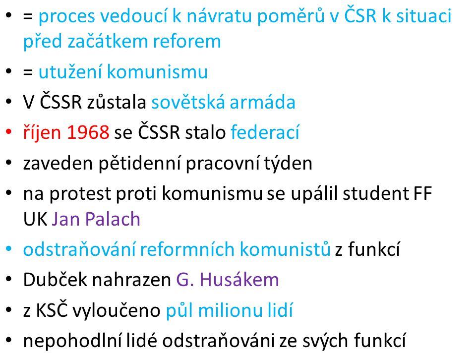 = proces vedoucí k návratu poměrů v ČSR k situaci před začátkem reforem = utužení komunismu V ČSSR zůstala sovětská armáda říjen 1968 se ČSSR stalo fe