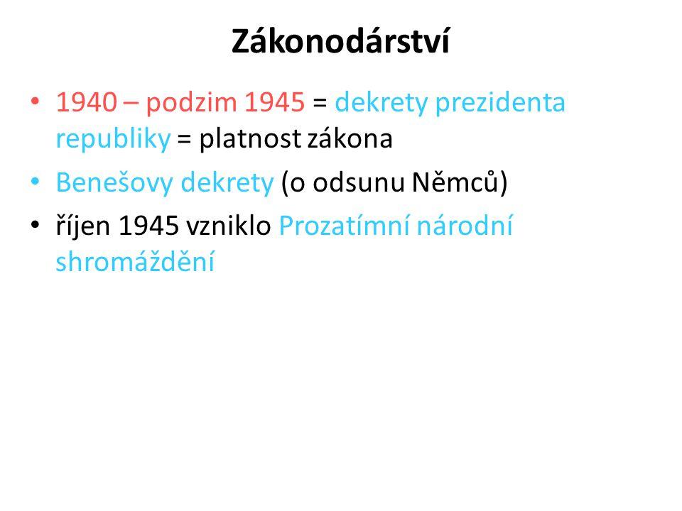 Zákonodárství 1940 – podzim 1945 = dekrety prezidenta republiky = platnost zákona Benešovy dekrety (o odsunu Němců) říjen 1945 vzniklo Prozatímní náro