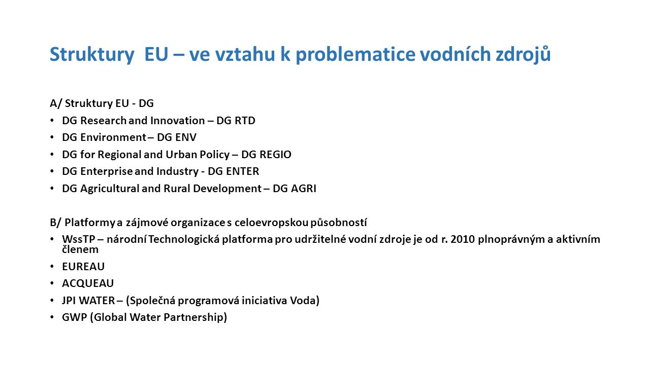 Struktury EU – ve vztahu k problematice vodních zdrojů A/ Struktury EU - DG DG Research and Innovation – DG RTD DG Environment – DG ENV DG for Regional and Urban Policy – DG REGIO DG Enterprise and Industry - DG ENTER DG Agricultural and Rural Development – DG AGRI B/ Platformy a zájmové organizace s celoevropskou působností WssTP – národní Technologická platforma pro udržitelné vodní zdroje je od r.