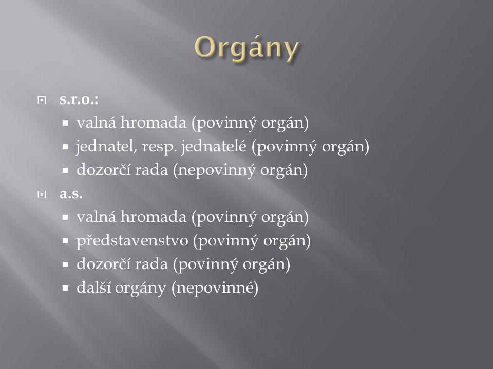  s.r.o.:  valná hromada (povinný orgán)  jednatel, resp. jednatelé (povinný orgán)  dozorčí rada (nepovinný orgán)  a.s.  valná hromada (povinný