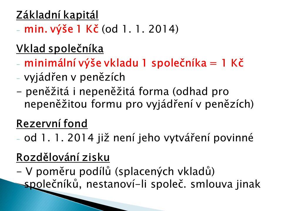 Základní kapitál - min. výše 1 Kč (od 1. 1. 2014) Vklad společníka - minimální výše vkladu 1 společníka = 1 Kč - vyjádřen v penězích - peněžitá i nepe