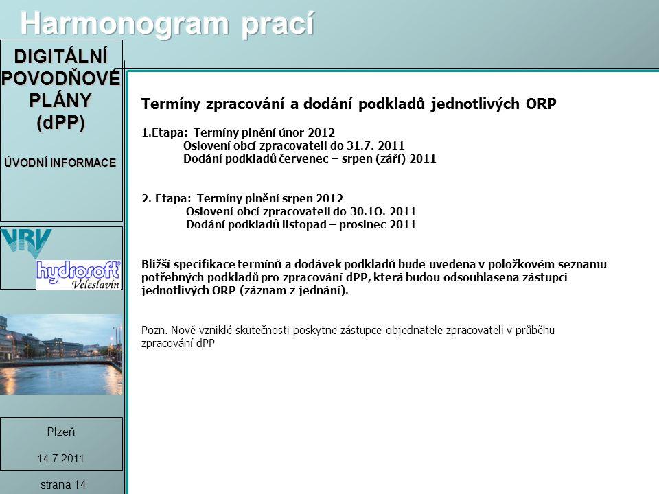 DIGITÁLNÍ POVODŇOVÉ PLÁNY (dPP) ÚVODNÍ INFORMACE Plzeň 14.7.2011 strana 14 Termíny zpracování a dodání podkladů jednotlivých ORP 1.Etapa: Termíny plnění únor 2012 Oslovení obcí zpracovateli do 31.7.