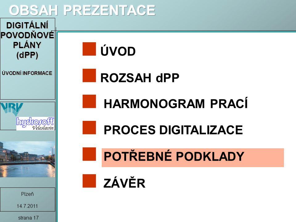 DIGITÁLNÍ POVODŇOVÉ PLÁNY (dPP) ÚVODNÍ INFORMACE Plzeň 14.7.2011 strana 17 ÚVOD ROZSAH dPP HARMONOGRAM PRACÍ PROCES DIGITALIZACE POTŘEBNÉ PODKLADY ZÁVĚR