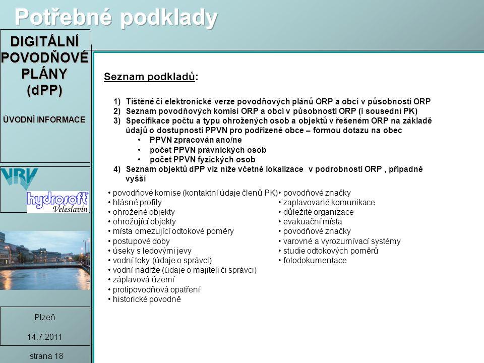 DIGITÁLNÍ POVODŇOVÉ PLÁNY (dPP) ÚVODNÍ INFORMACE Plzeň 14.7.2011 strana 18 povodňové komise (kontaktní údaje členů PK) hlásné profily ohrožené objekty ohrožující objekty místa omezující odtokové poměry postupové doby úseky s ledovými jevy vodní toky (údaje o správci) vodní nádrže (údaje o majiteli či správci) záplavová území protipovodňová opatření historické povodně povodňové značky zaplavované komunikace důležité organizace evakuační místa povodňové značky varovné a vyrozumívací systémy studie odtokových poměrů fotodokumentace Seznam podkladů: 1)Tištěné či elektronické verze povodňových plánů ORP a obcí v působnosti ORP 2)Seznam povodňových komisí ORP a obcí v působnosti ORP (i sousední PK) 3)Specifikace počtu a typu ohrožených osob a objektů v řešeném ORP na základě údajů o dostupnosti PPVN pro podřízené obce – formou dotazu na obec PPVN zpracován ano/ne počet PPVN právnických osob počet PPVN fyzických osob 4)Seznam objektů dPP viz níže včetně lokalizace v podrobnosti ORP, případně vyšší