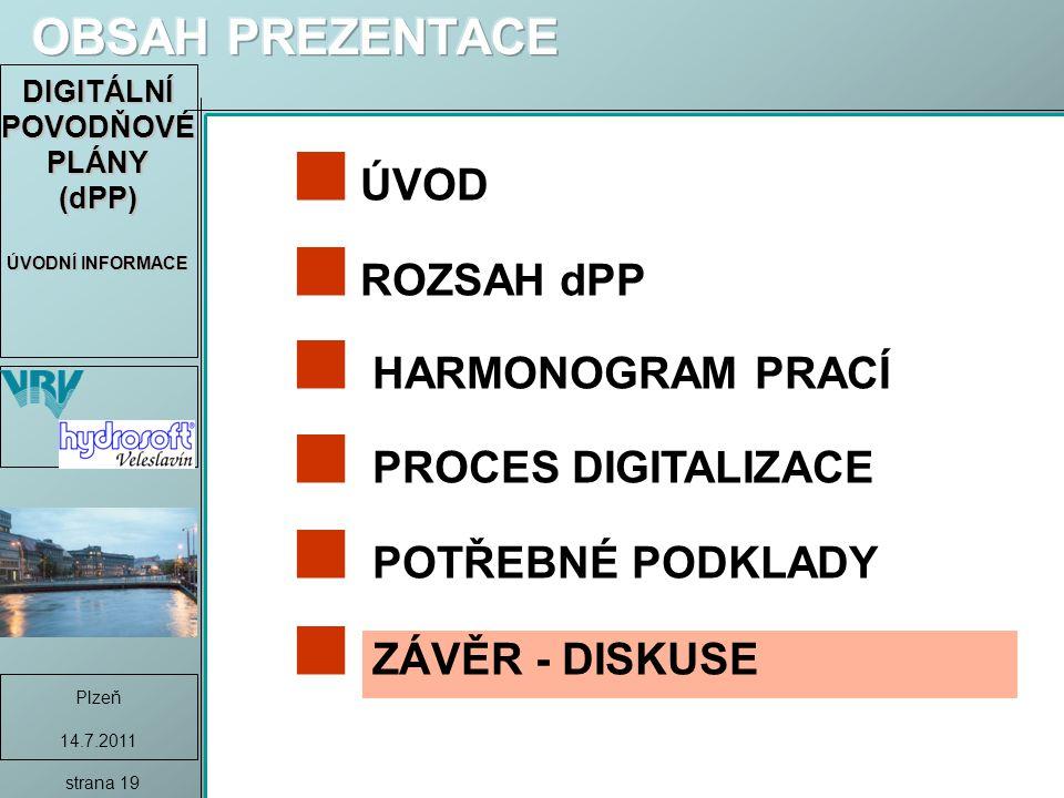 DIGITÁLNÍ POVODŇOVÉ PLÁNY (dPP) ÚVODNÍ INFORMACE Plzeň 14.7.2011 strana 19 ÚVOD ROZSAH dPP HARMONOGRAM PRACÍ PROCES DIGITALIZACE POTŘEBNÉ PODKLADY ZÁVĚR - DISKUSE