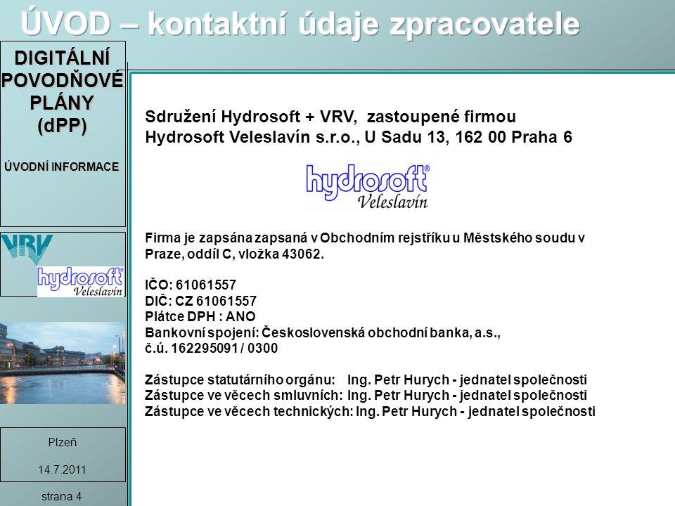 DIGITÁLNÍ POVODŇOVÉ PLÁNY (dPP) ÚVODNÍ INFORMACE Plzeň 14.7.2011 strana 4 Sdružení Hydrosoft + VRV, zastoupené firmou Hydrosoft Veleslavín s.r.o., U Sadu 13, 162 00 Praha 6 Firma je zapsána zapsaná v Obchodním rejstříku u Městského soudu v Praze, oddíl C, vložka 43062.