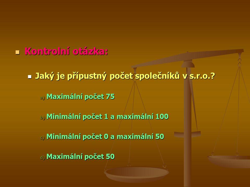 Kontrolní otázka: Kontrolní otázka: Jaký je přípustný počet společníků v s.r.o.? Jaký je přípustný počet společníků v s.r.o.? a) Maximální počet 75 b)