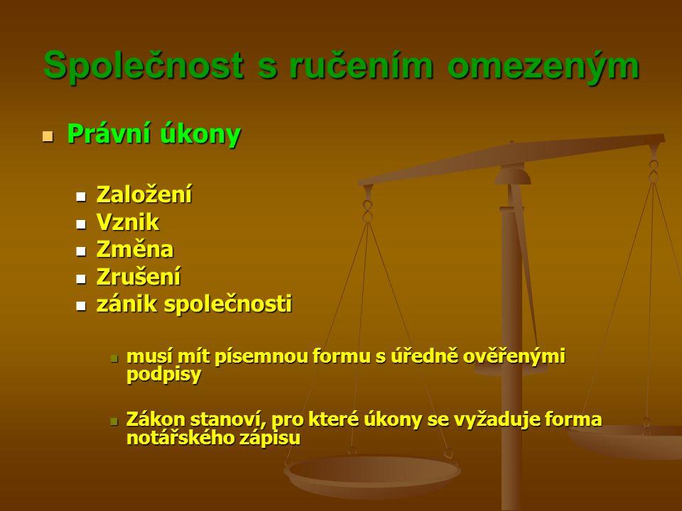 Společnost s ručením omezeným Právní úkony Právní úkony Založení Založení Vznik Vznik Změna Změna Zrušení Zrušení zánik společnosti zánik společnosti musí mít písemnou formu s úředně ověřenými podpisy musí mít písemnou formu s úředně ověřenými podpisy Zákon stanoví, pro které úkony se vyžaduje forma notářského zápisu Zákon stanoví, pro které úkony se vyžaduje forma notářského zápisu