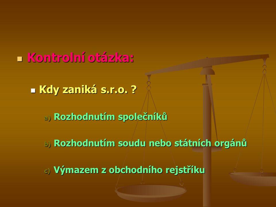 Kontrolní otázka: Kontrolní otázka: Kdy zaniká s.r.o. ? Kdy zaniká s.r.o. ? a) Rozhodnutím společníků b) Rozhodnutím soudu nebo státních orgánů c) Vým