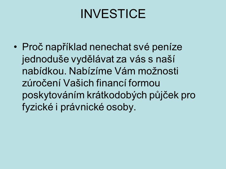 INVESTICE Proč například nenechat své peníze jednoduše vydělávat za vás s naší nabídkou. Nabízíme Vám možnosti zúročení Vašich financí formou poskytov