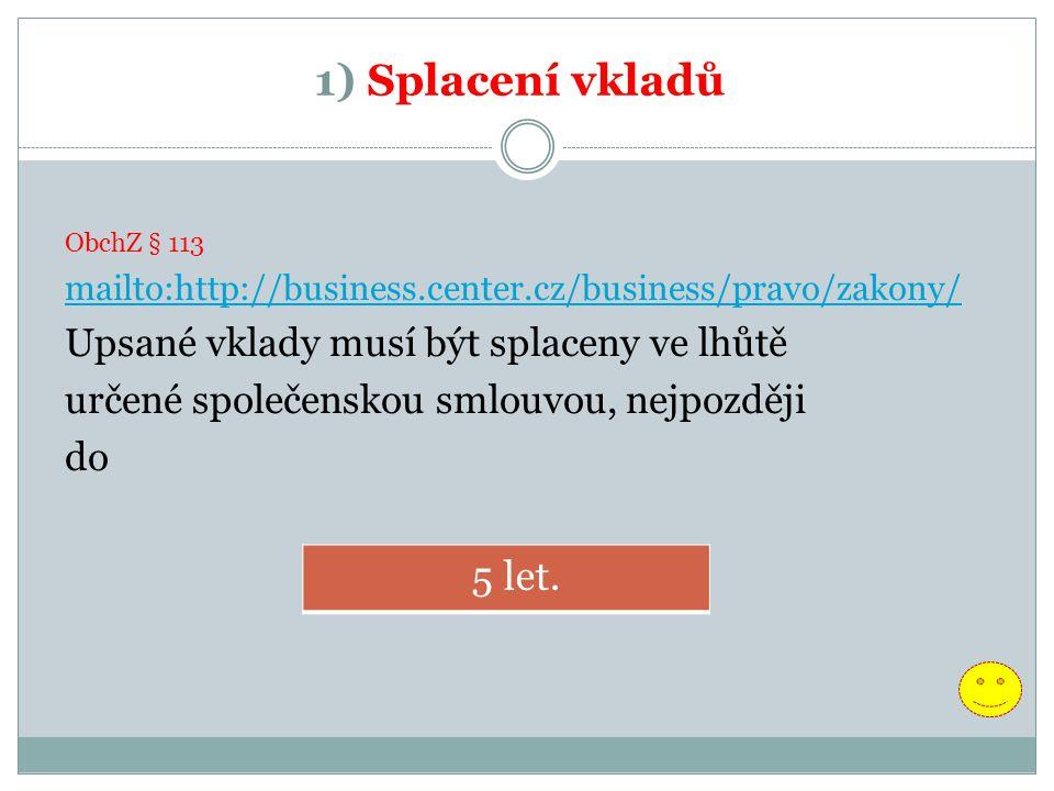 1) Splacení vkladů ObchZ § 113 mailto:http://business.center.cz/business/pravo/zakony/ Upsané vklady musí být splaceny ve lhůtě určené společenskou smlouvou, nejpozději do 5 let.