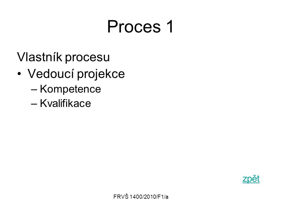 FRVŠ 1400/2010/F1/a Proces 1 Vlastník procesu Vedoucí projekce –Kompetence –Kvalifikace zpět