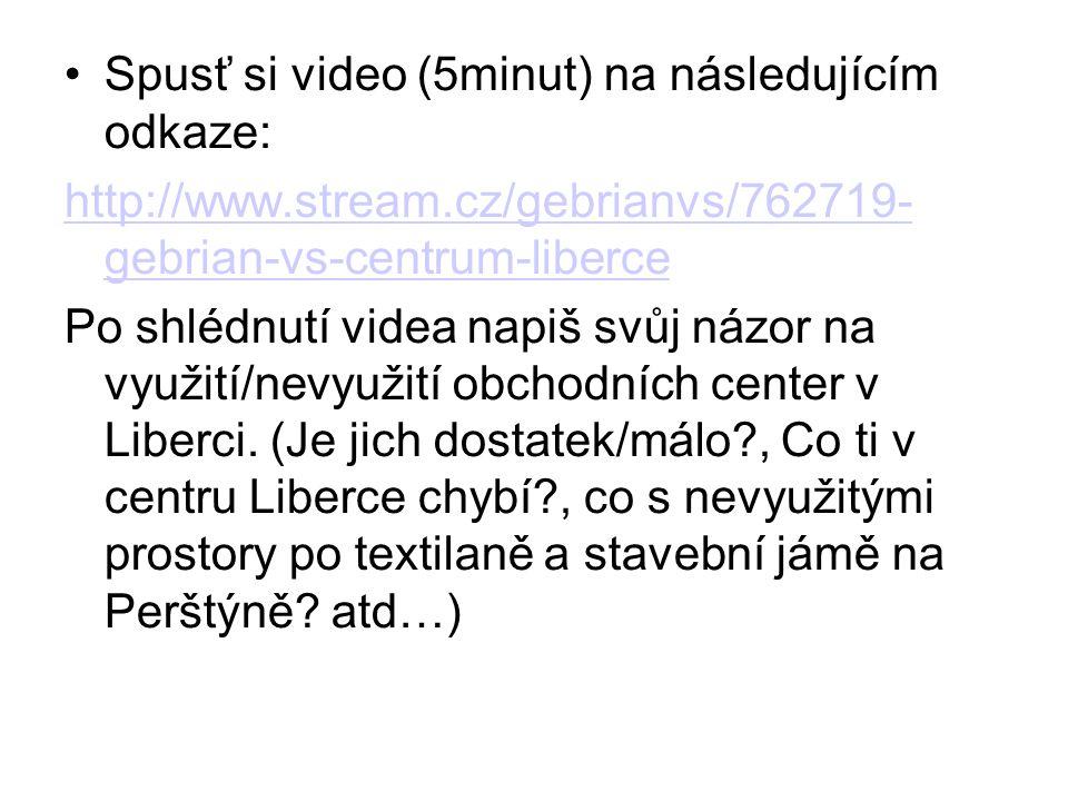 Spusť si video (5minut) na následujícím odkaze: http://www.stream.cz/gebrianvs/762719- gebrian-vs-centrum-liberce Po shlédnutí videa napiš svůj názor na využití/nevyužití obchodních center v Liberci.