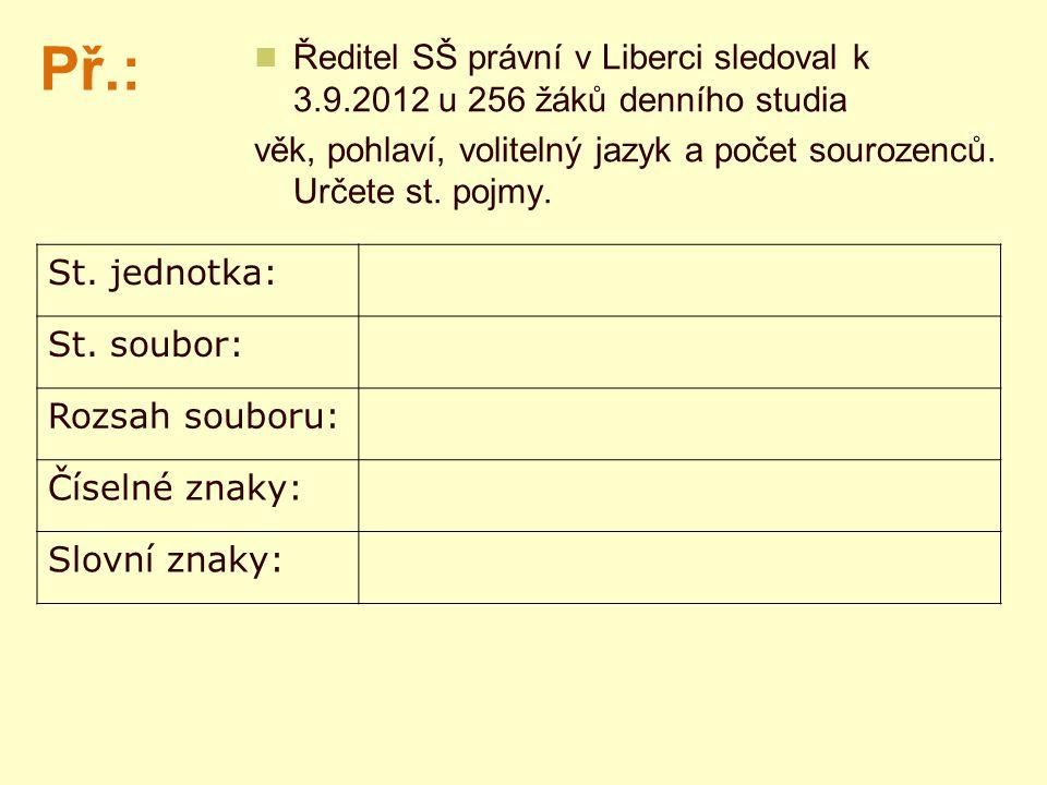 Př.: Ředitel SŠ právní v Liberci sledoval k 3.9.2012 u 256 žáků denního studia věk, pohlaví, volitelný jazyk a počet sourozenců. Určete st. pojmy. St.